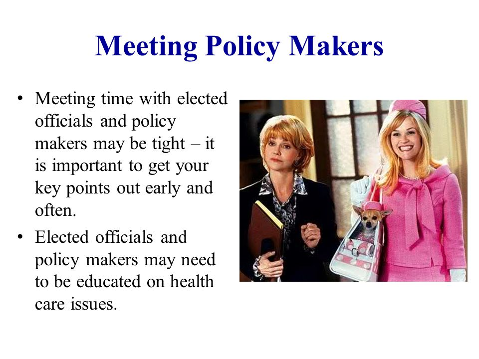 Meeting Policy Makers Meeting time with elected officials and policy makers may be tight – it is important to get your key points out early and often.
