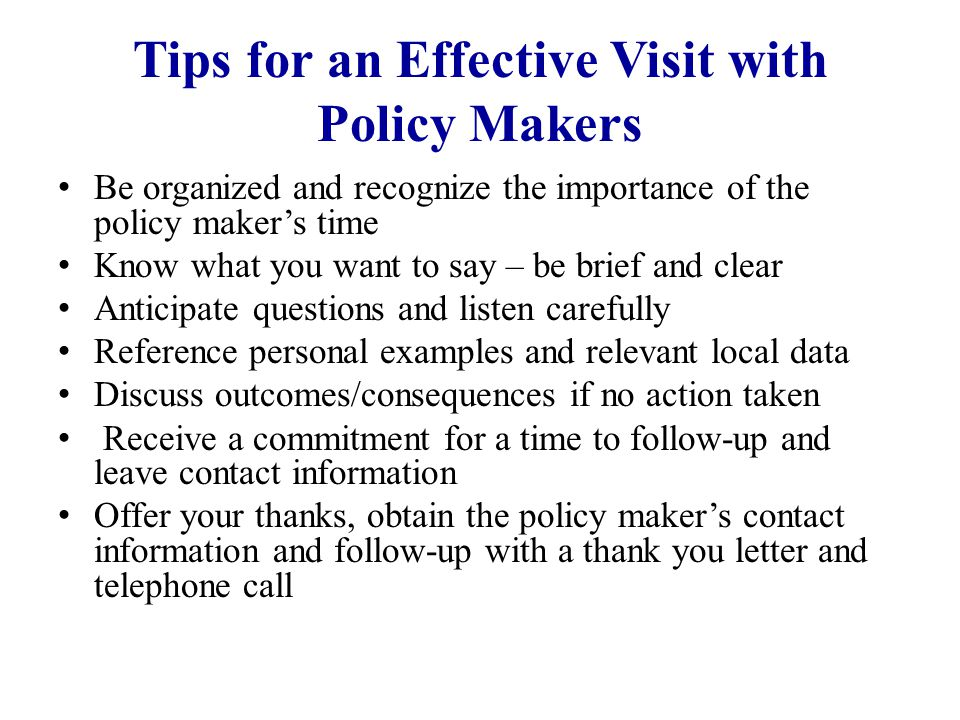 Tips for an Effective Visit with Policy Makers Be organized and recognize the importance of the policy maker's time Know what you want to say – be bri