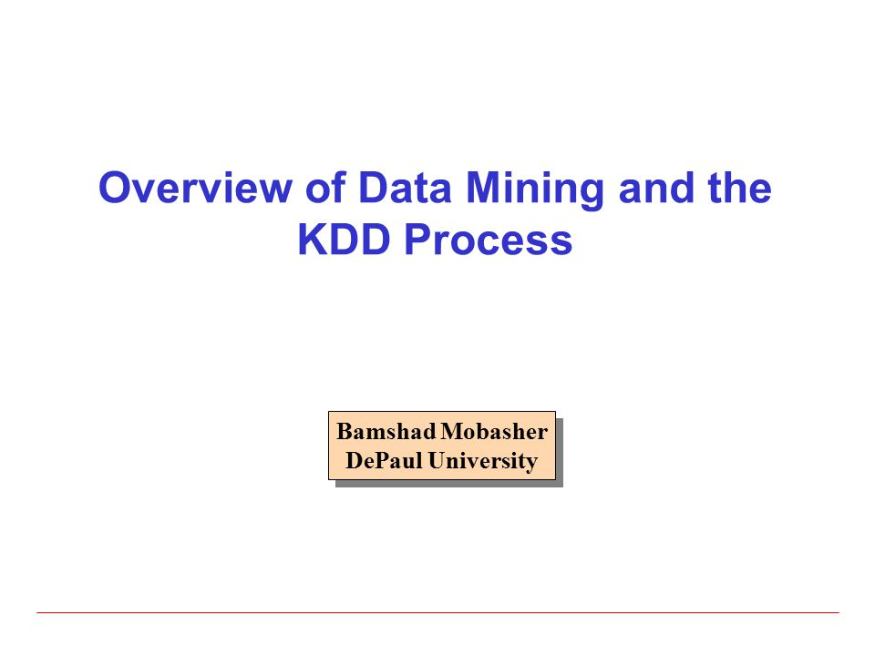 Overview of Data Mining and the KDD Process Bamshad Mobasher DePaul University Bamshad Mobasher DePaul University