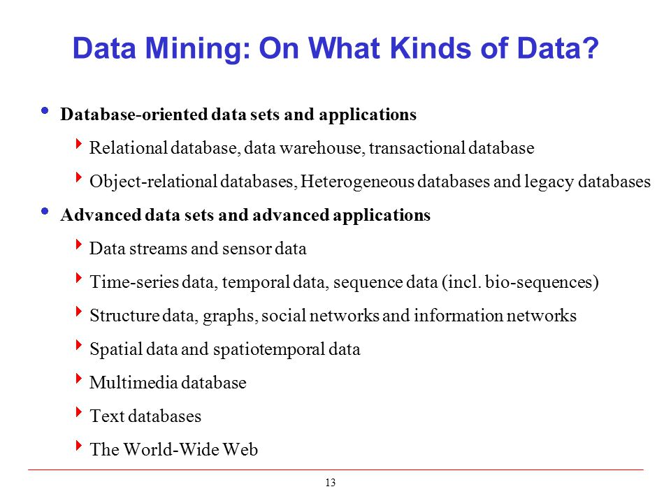 13 Data Mining: On What Kinds of Data?  Database-oriented data sets and applications  Relational database, data warehouse, transactional database 