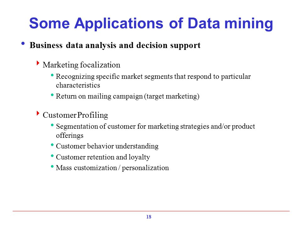 18 Some Applications of Data mining  Business data analysis and decision support  Marketing focalization  Recognizing specific market segments that