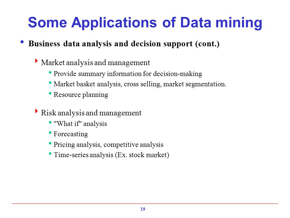19 Some Applications of Data mining  Business data analysis and decision support (cont.)  Market analysis and management  Provide summary informati