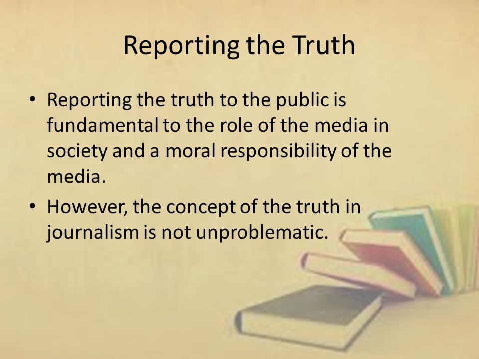 Reporting the Truth Reporting the truth to the public is fundamental to the role of the media in society and a moral responsibility of the media.