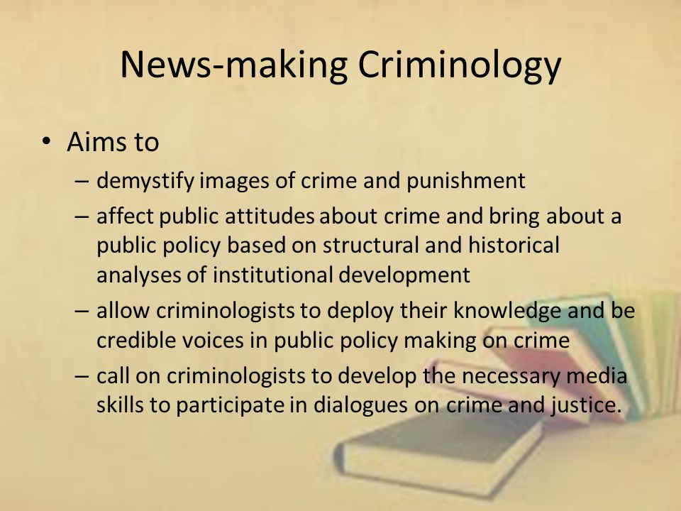 News-making Criminology Aims to – demystify images of crime and punishment – affect public attitudes about crime and bring about a public policy based on structural and historical analyses of institutional development – allow criminologists to deploy their knowledge and be credible voices in public policy making on crime – call on criminologists to develop the necessary media skills to participate in dialogues on crime and justice.