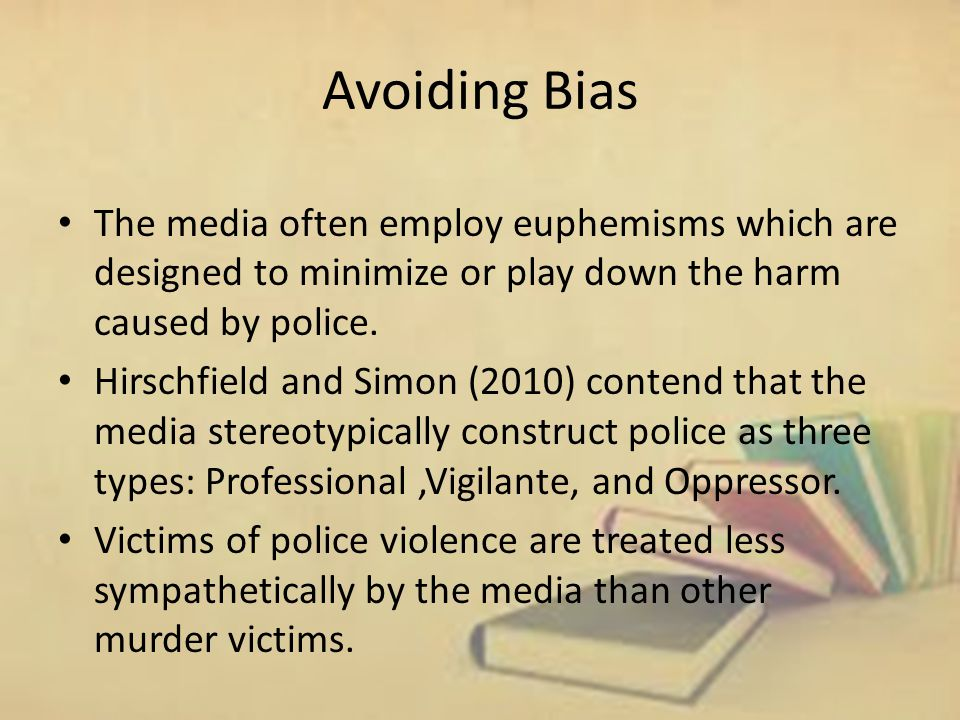 Avoiding Bias The media often employ euphemisms which are designed to minimize or play down the harm caused by police.