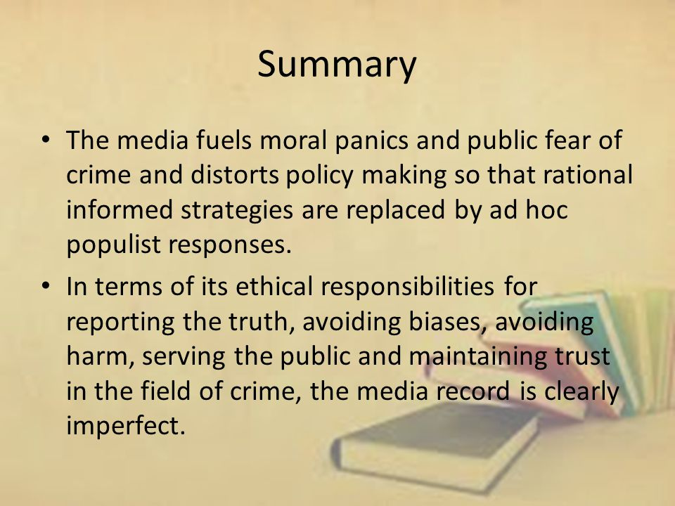 Summary The media fuels moral panics and public fear of crime and distorts policy making so that rational informed strategies are replaced by ad hoc populist responses.