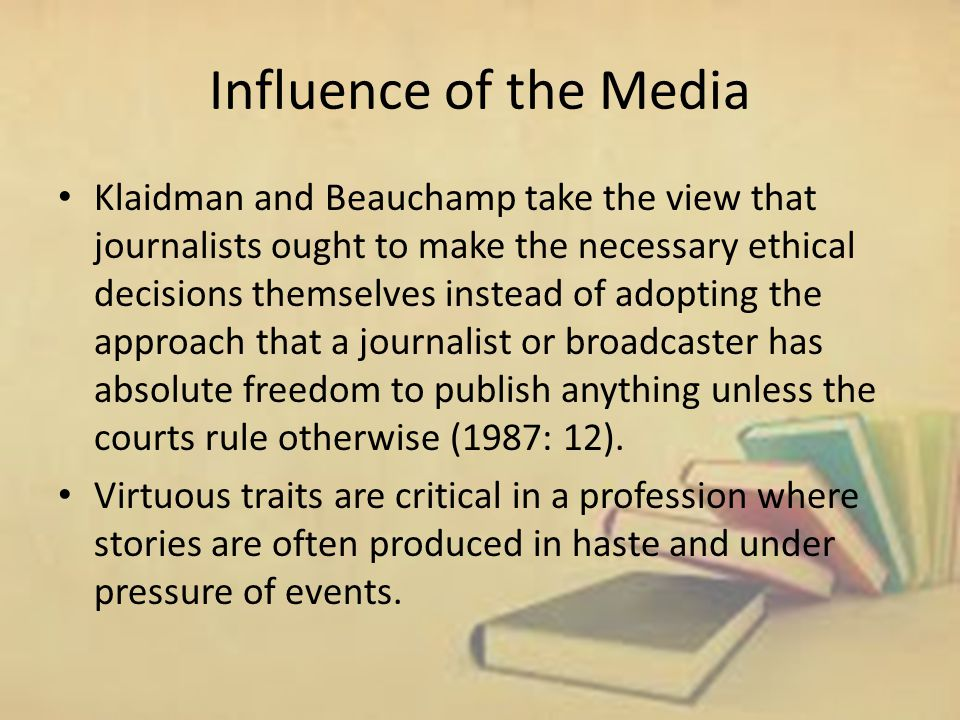 Influence of the Media Klaidman and Beauchamp take the view that journalists ought to make the necessary ethical decisions themselves instead of adopting the approach that a journalist or broadcaster has absolute freedom to publish anything unless the courts rule otherwise (1987: 12).