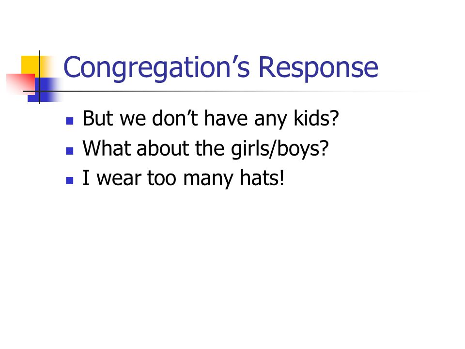 Congregation's Response But we don't have any kids? What about the girls/boys? I wear too many hats!