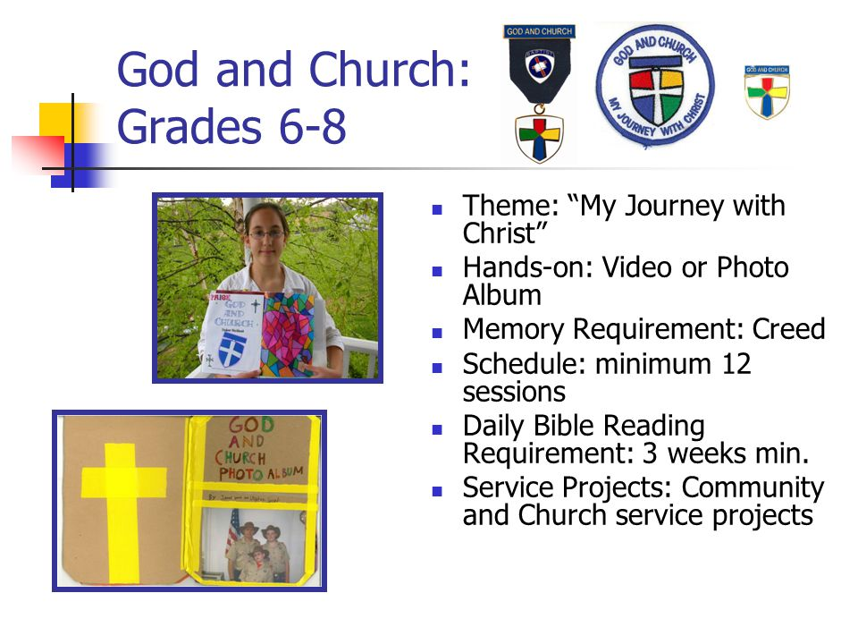 "God and Church: Grades 6-8 Theme: ""My Journey with Christ"" Hands-on: Video or Photo Album Memory Requirement: Creed Schedule: minimum 12 sessions Dail"