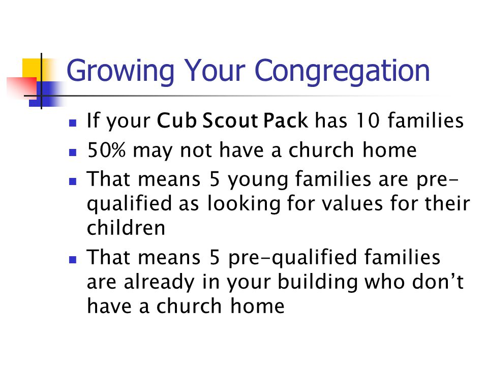 Growing Your Congregation If your Cub Scout Pack has 10 families 50% may not have a church home That means 5 young families are pre- qualified as look