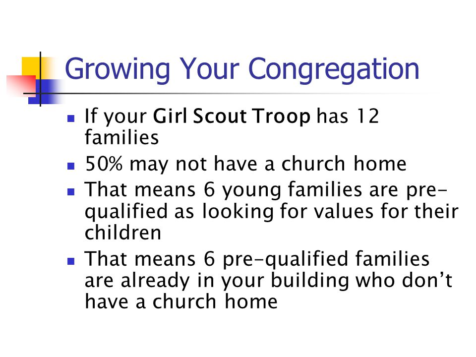 Growing Your Congregation If your Girl Scout Troop has 12 families 50% may not have a church home That means 6 young families are pre- qualified as lo