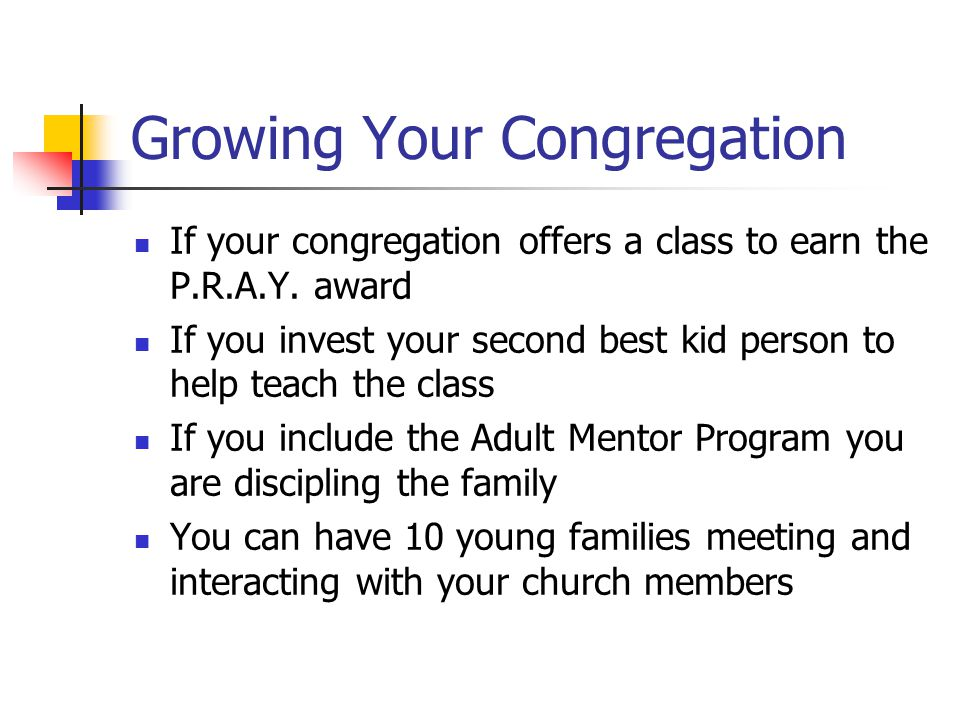 Growing Your Congregation If your congregation offers a class to earn the P.R.A.Y. award If you invest your second best kid person to help teach the c