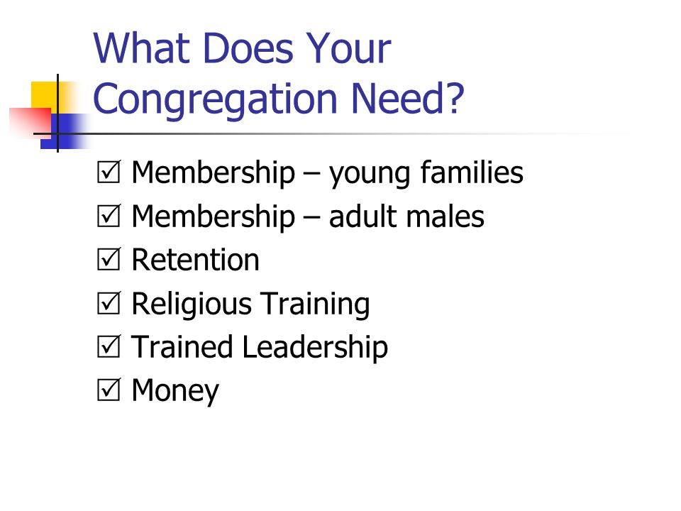 What Does Your Congregation Need?  Membership – young families  Membership – adult males  Retention  Religious Training  Trained Leadership  Mon