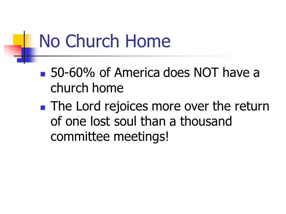 No Church Home 50-60% of America does NOT have a church home The Lord rejoices more over the return of one lost soul than a thousand committee meeting