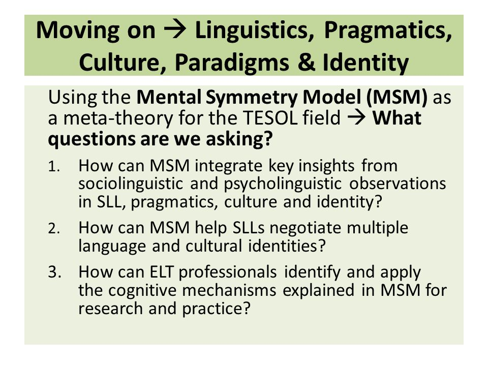 Moving on  Linguistics, Pragmatics, Culture, Paradigms & Identity Using the Mental Symmetry Model (MSM) as a meta-theory for the TESOL field  What questions are we asking.