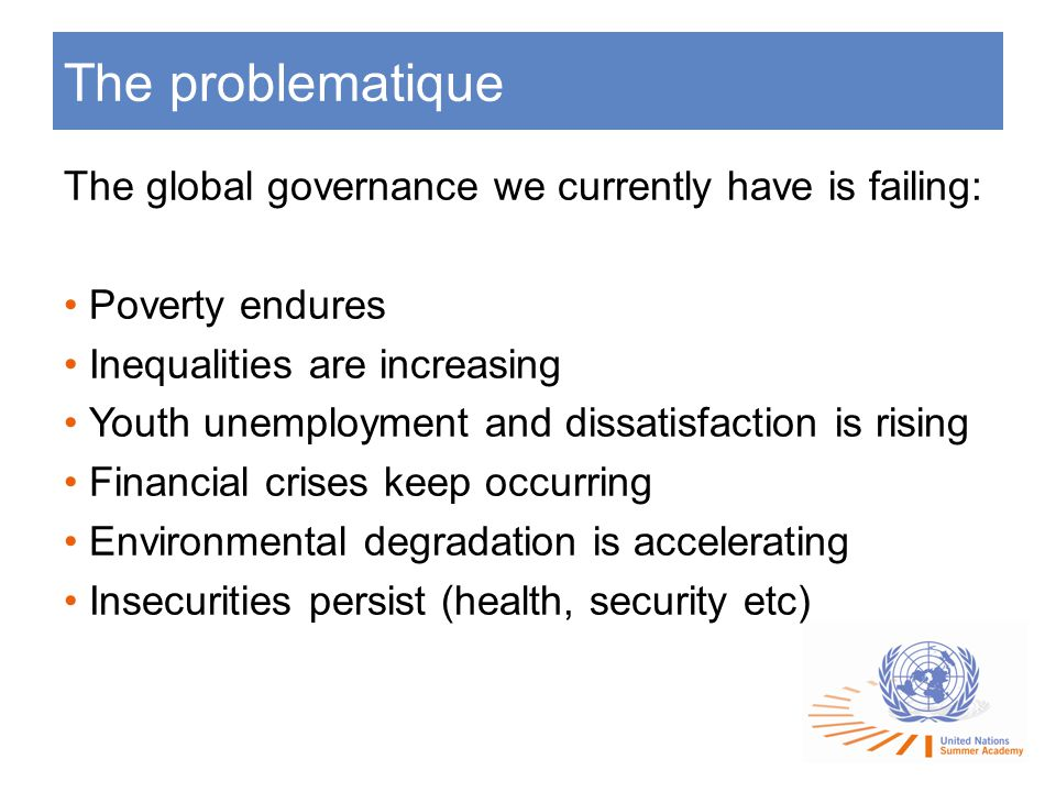 The problematique The global governance we currently have is failing: Poverty endures Inequalities are increasing Youth unemployment and dissatisfaction is rising Financial crises keep occurring Environmental degradation is accelerating Insecurities persist (health, security etc)
