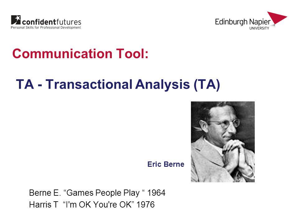 Communication Tool: TA - Transactional Analysis (TA) Berne E.