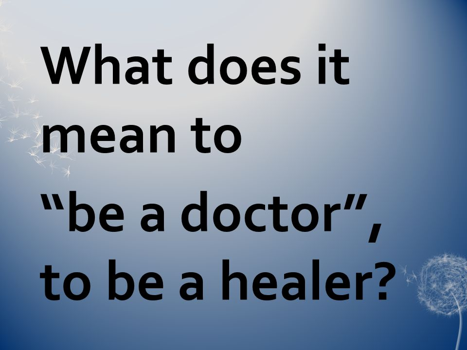 What does it mean to be a doctor , to be a healer?