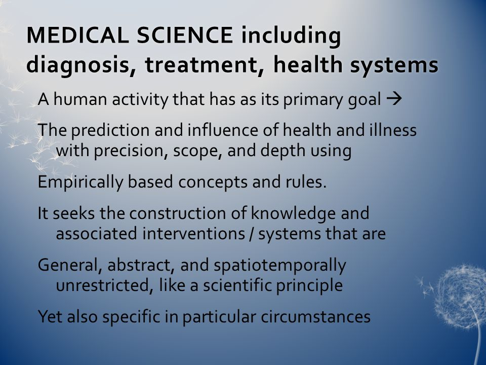 MEDICAL SCIENCE including diagnosis, treatment, health systems A human activity that has as its primary goal  The prediction and influence of health and illness with precision, scope, and depth using Empirically based concepts and rules.