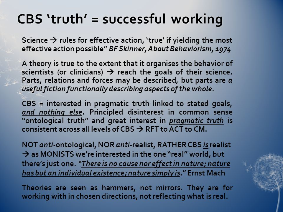 CBS 'truth' = successful workingCBS 'truth' = successful working Science  rules for effective action, 'true' if yielding the most effective action possible BF Skinner, About Behaviorism, 1974 A theory is true to the extent that it organises the behavior of scientists (or clinicians)  reach the goals of their science.