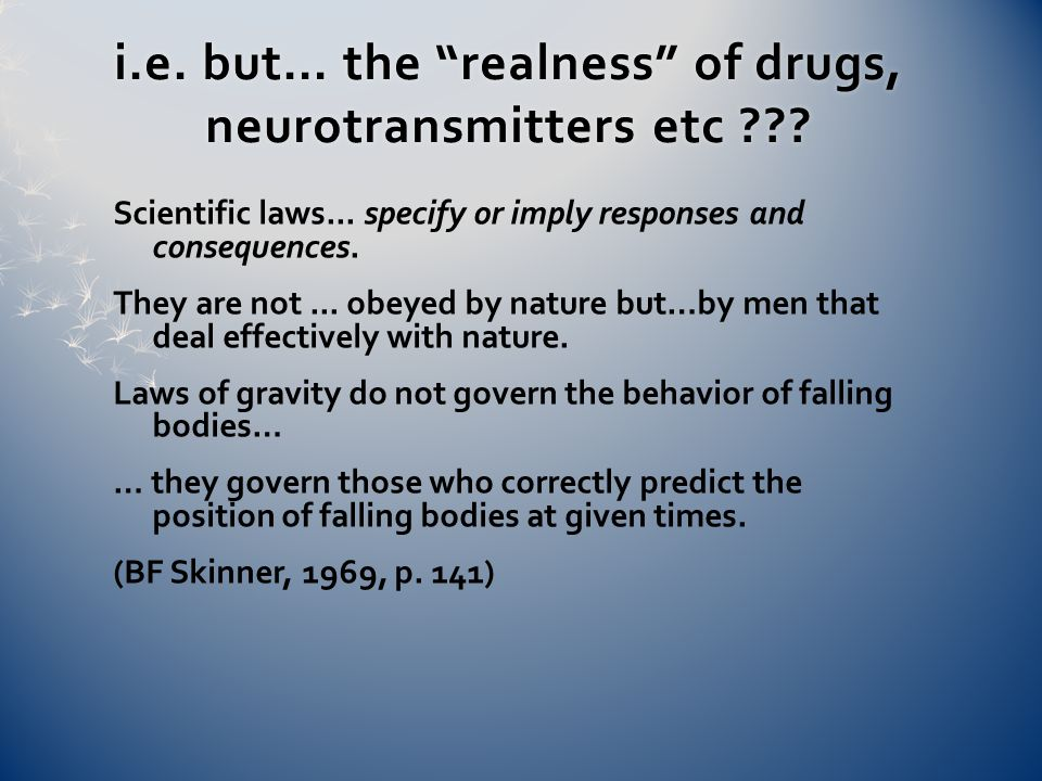 i.e. but… the realness of drugs, neurotransmitters etc ??.