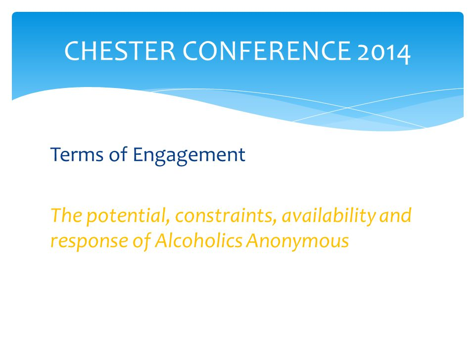 Terms of Engagement The potential, constraints, availability and response of Alcoholics Anonymous CHESTER CONFERENCE 2014