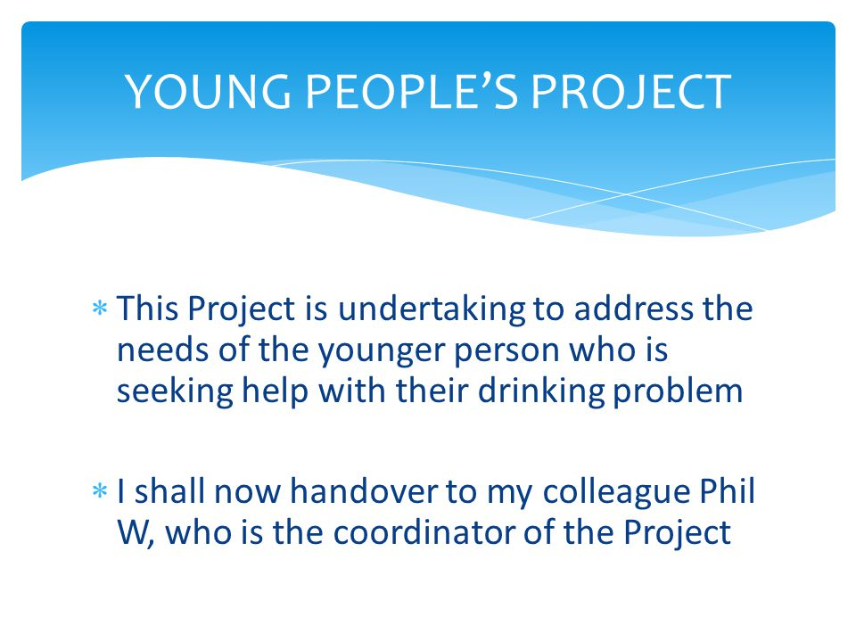  This Project is undertaking to address the needs of the younger person who is seeking help with their drinking problem  I shall now handover to my