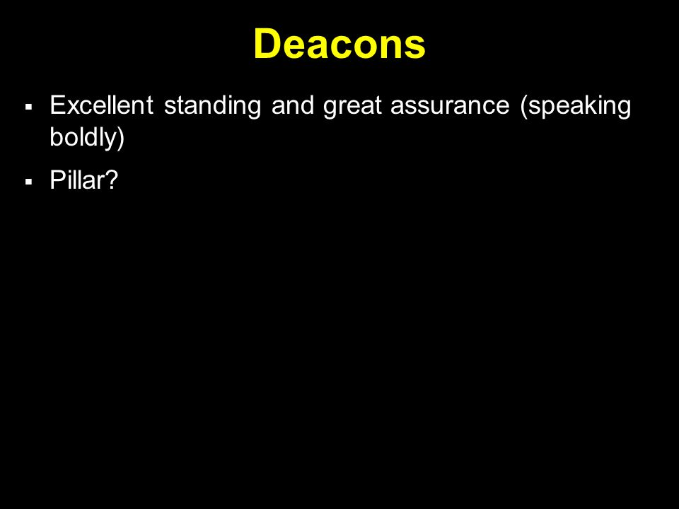 Deacons  Excellent standing and great assurance (speaking boldly)  Pillar