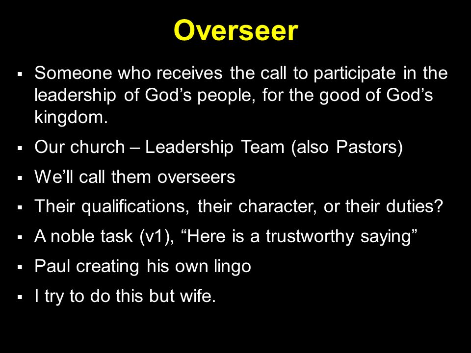 Overseer  Someone who receives the call to participate in the leadership of God's people, for the good of God's kingdom.