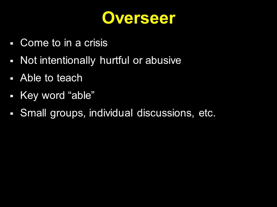 Overseer  Come to in a crisis  Not intentionally hurtful or abusive  Able to teach  Key word able  Small groups, individual discussions, etc.