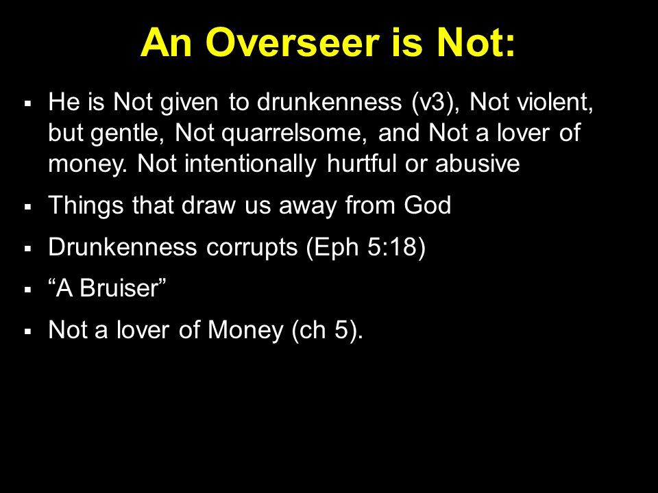 An Overseer is Not:  He is Not given to drunkenness (v3), Not violent, but gentle, Not quarrelsome, and Not a lover of money.