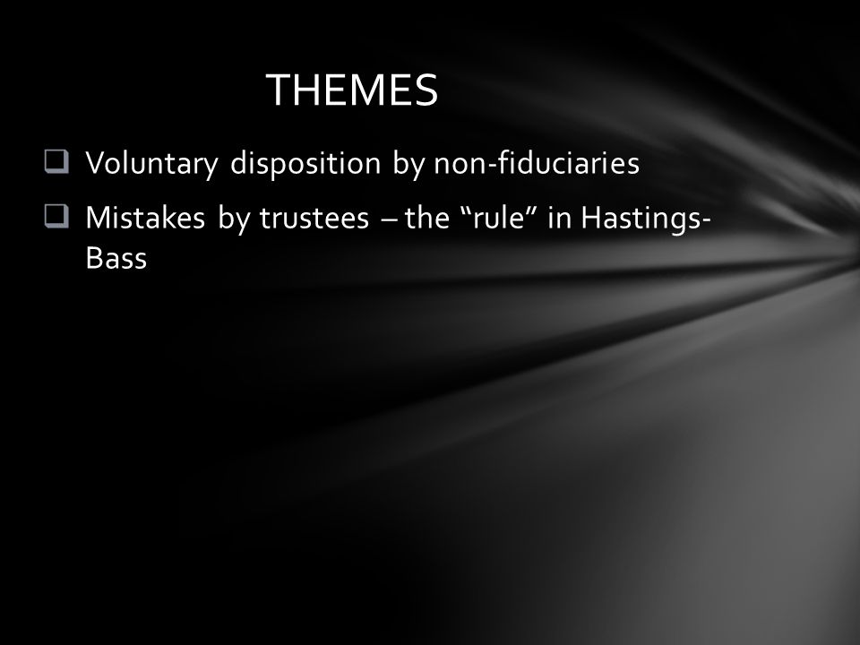  Voluntary disposition by non-fiduciaries  Mistakes by trustees – the rule in Hastings- Bass THEMES