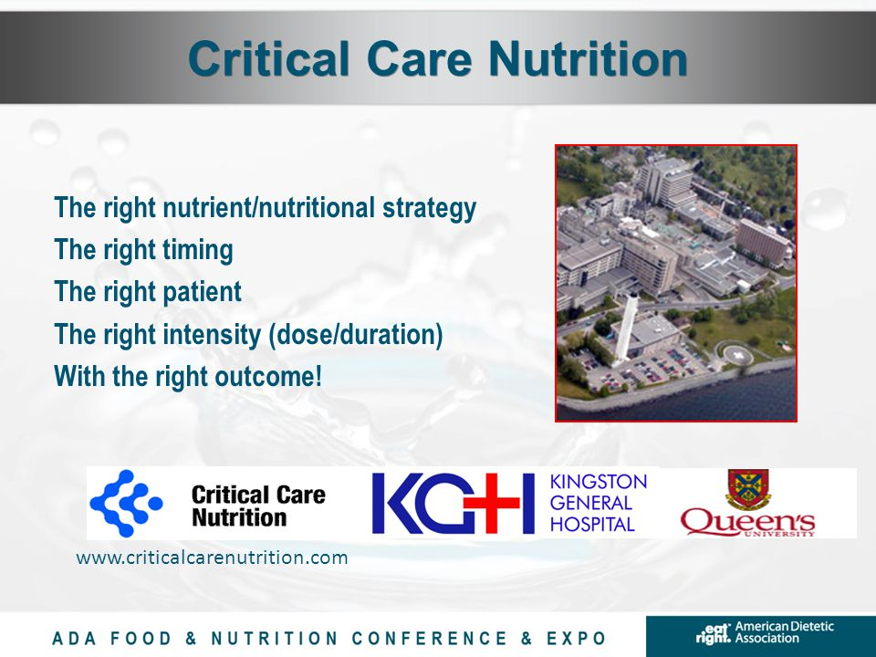 Critical Care Nutrition The right nutrient/nutritional strategy The right timing The right patient The right intensity (dose/duration) With the right