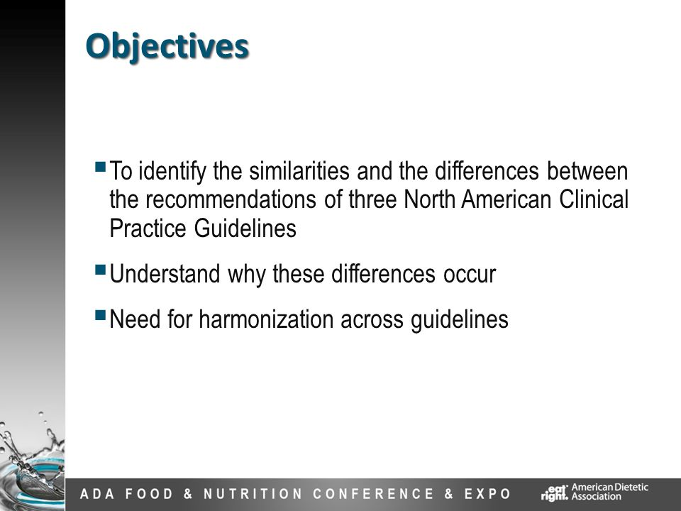  To identify the similarities and the differences between the recommendations of three North American Clinical Practice Guidelines  Understand why these differences occur  Need for harmonization across guidelines Objectives Objectives