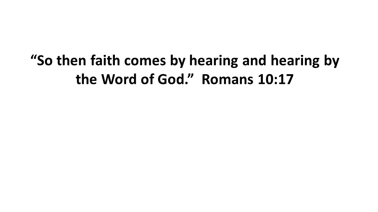 So then faith comes by hearing and hearing by the Word of God. Romans 10:17