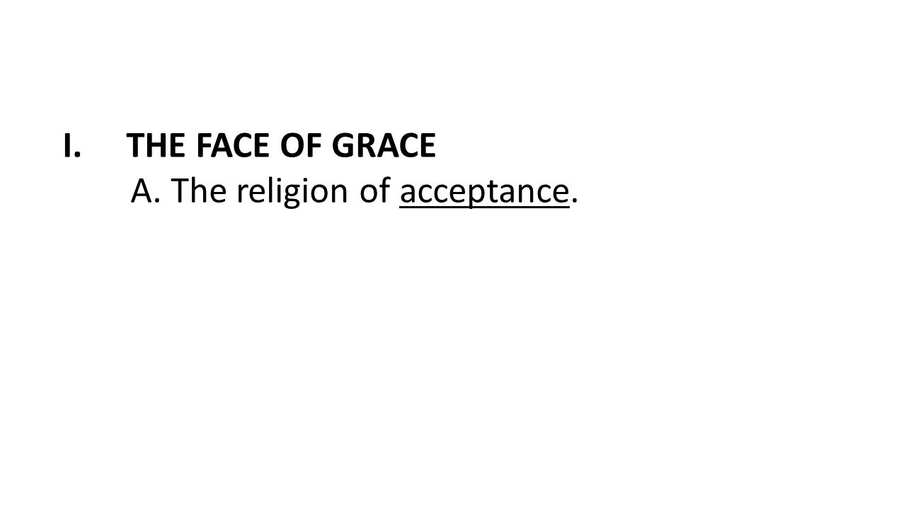 I.THE FACE OF GRACE A. The religion of acceptance.