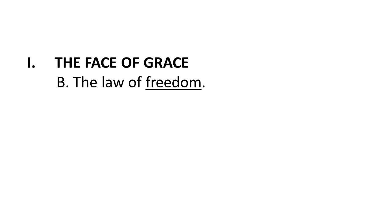 I.THE FACE OF GRACE B. The law of freedom.