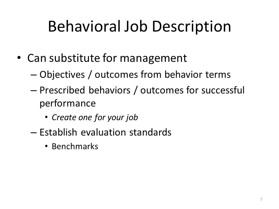 Behavioral Job Description Can substitute for management – Objectives / outcomes from behavior terms – Prescribed behaviors / outcomes for successful performance Create one for your job – Establish evaluation standards Benchmarks 7