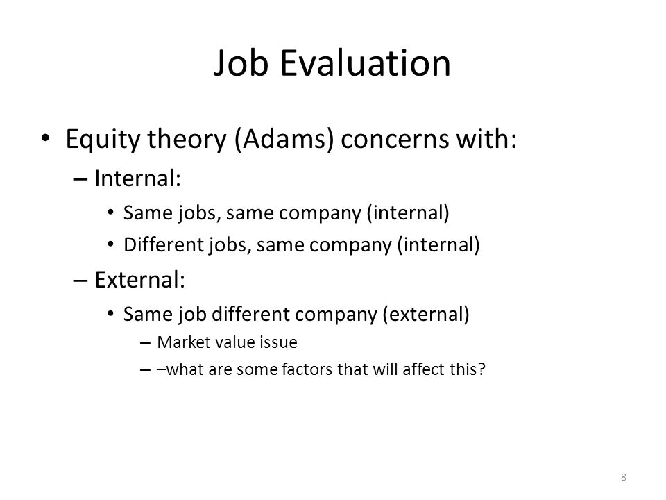 Job Evaluation Equity theory (Adams) concerns with: – Internal: Same jobs, same company (internal) Different jobs, same company (internal) – External: Same job different company (external) – Market value issue – –what are some factors that will affect this.