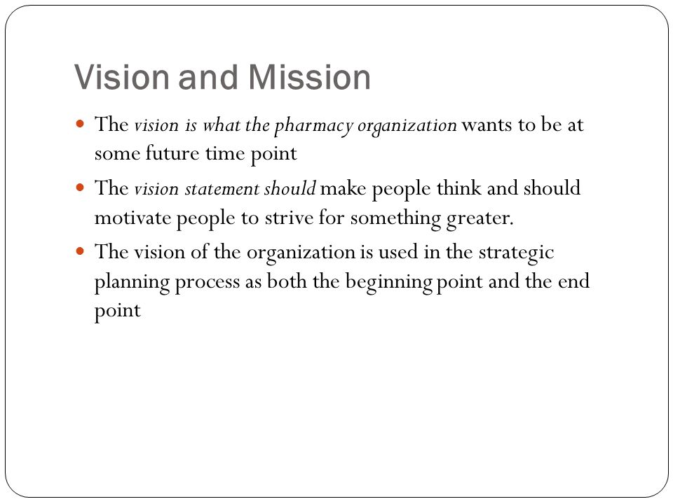 Vision and Mission The vision is what the pharmacy organization wants to be at some future time point The vision statement should make people think an