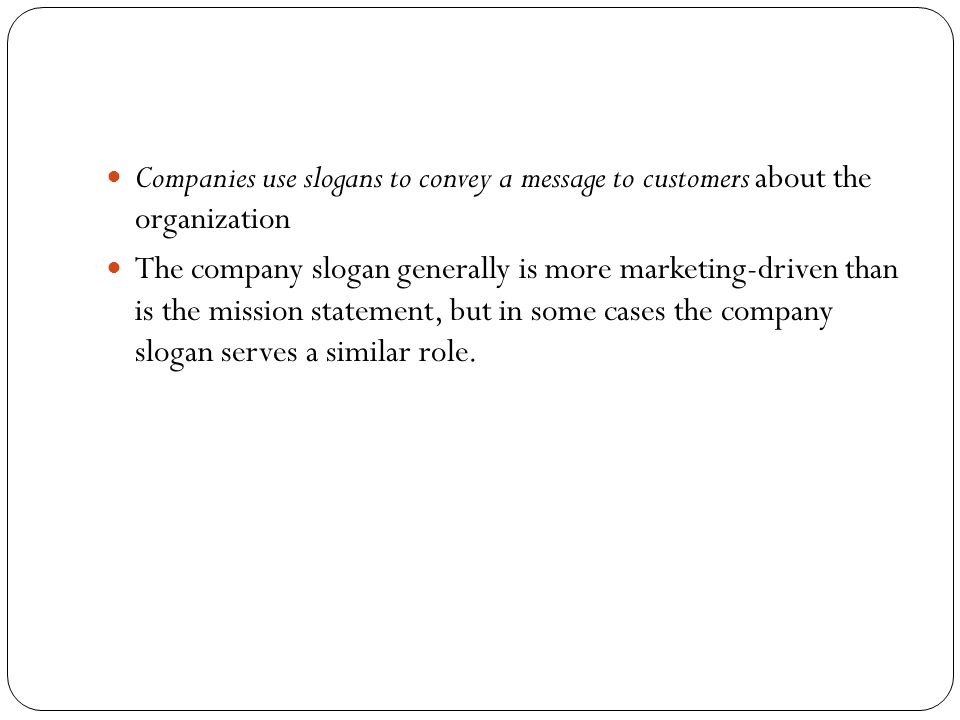Companies use slogans to convey a message to customers about the organization The company slogan generally is more marketing-driven than is the missio