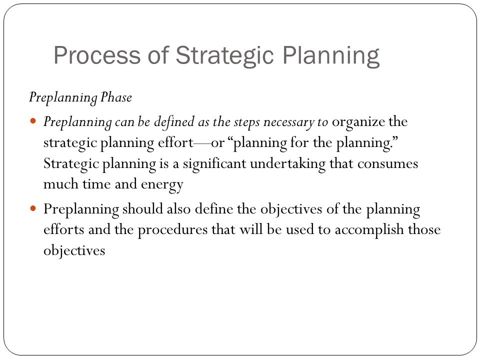 """Process of Strategic Planning Preplanning Phase Preplanning can be defined as the steps necessary to organize the strategic planning effort—or """"planni"""