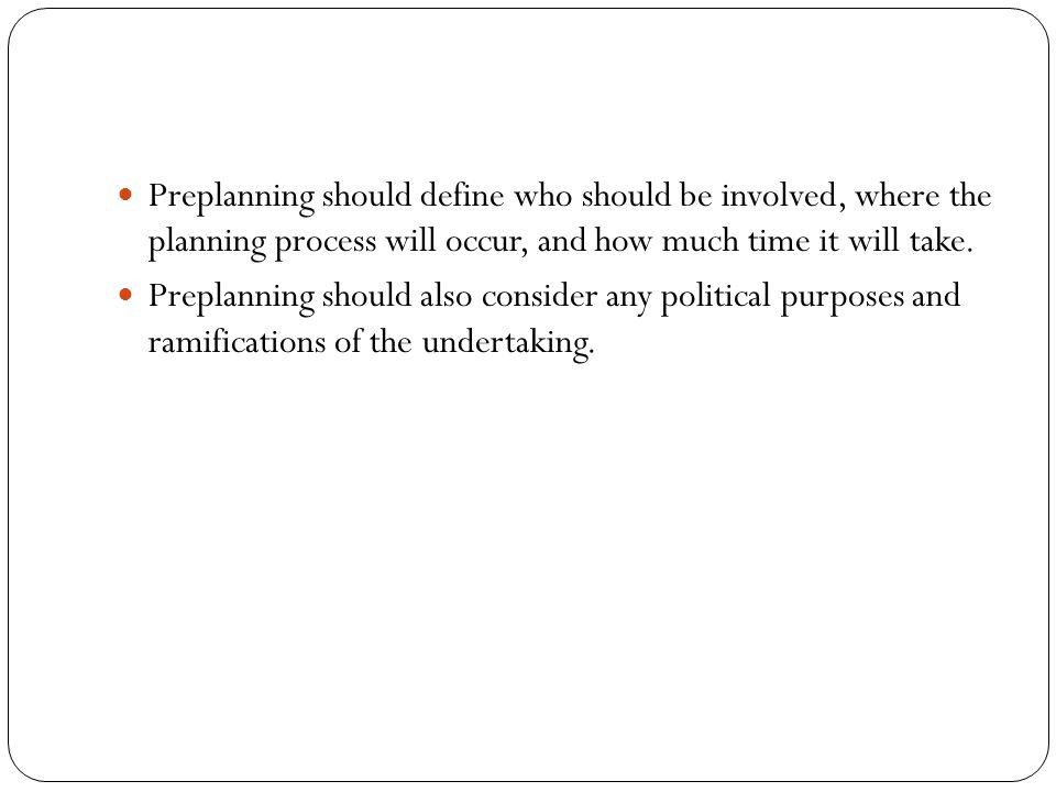 Preplanning should define who should be involved, where the planning process will occur, and how much time it will take. Preplanning should also consi