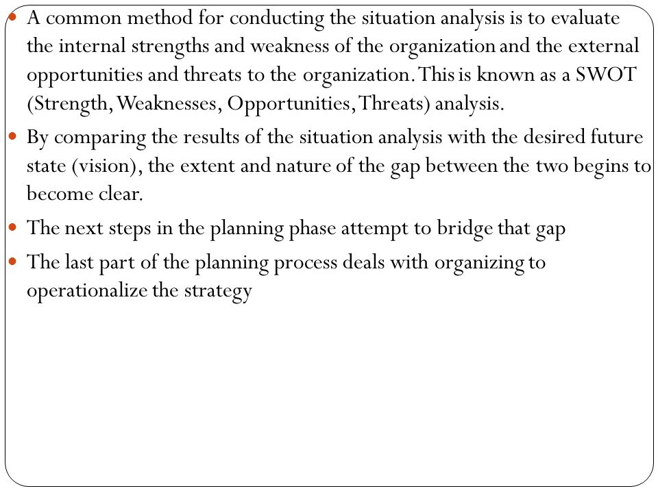 A common method for conducting the situation analysis is to evaluate the internal strengths and weakness of the organization and the external opportun