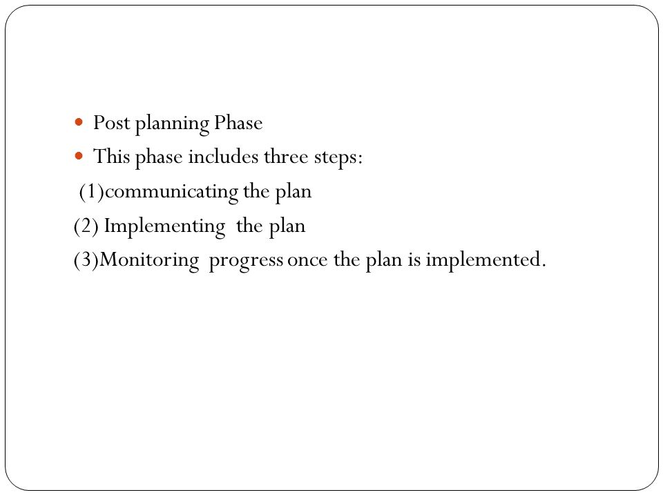 Post planning Phase This phase includes three steps: (1)communicating the plan (2) Implementing the plan (3)Monitoring progress once the plan is imple