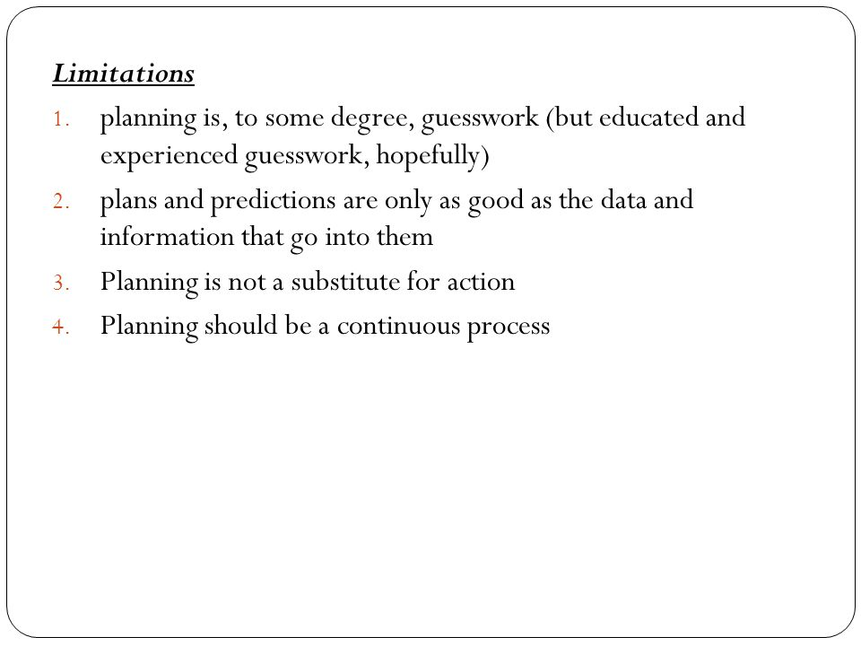 Limitations 1. planning is, to some degree, guesswork (but educated and experienced guesswork, hopefully) 2. plans and predictions are only as good as