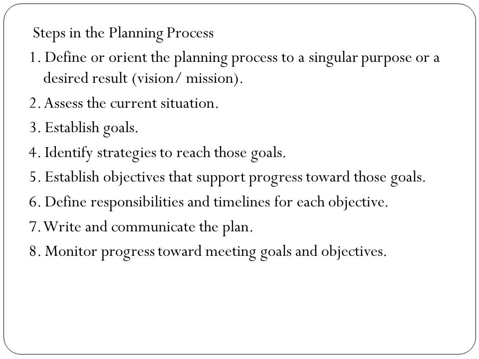 Steps in the Planning Process 1. Define or orient the planning process to a singular purpose or a desired result (vision/ mission). 2. Assess the curr