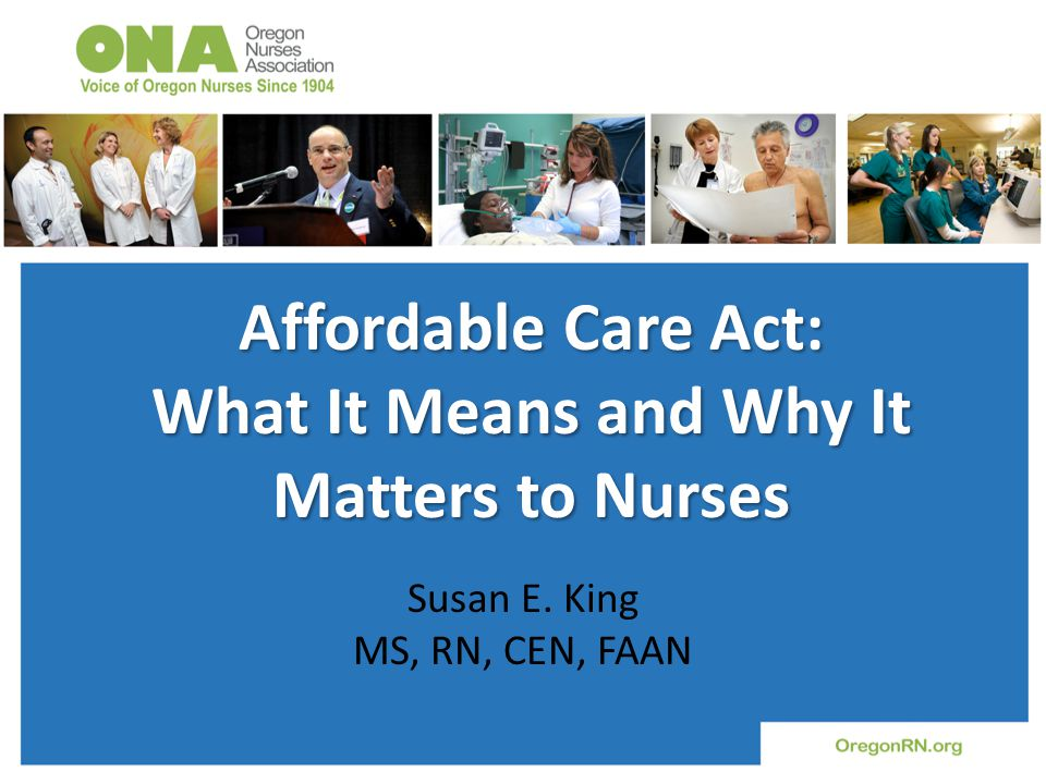 Affordable Care Act: What It Means and Why It Matters to Nurses Susan E. King MS, RN, CEN, FAAN