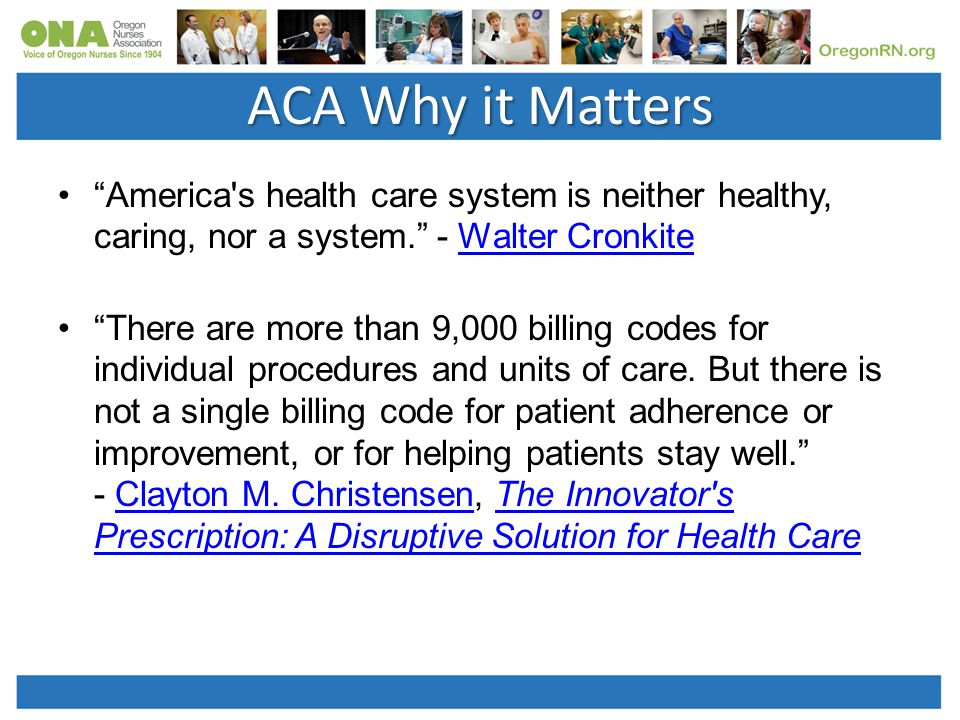 ACA Why it Matters America s health care system is neither healthy, caring, nor a system. - Walter CronkiteWalter Cronkite There are more than 9,000 billing codes for individual procedures and units of care.