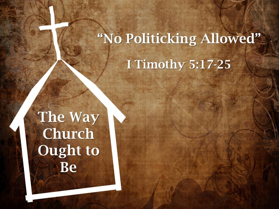 "The Way Church Ought to Be ""No Politicking Allowed"" I Timothy 5:17-25"
